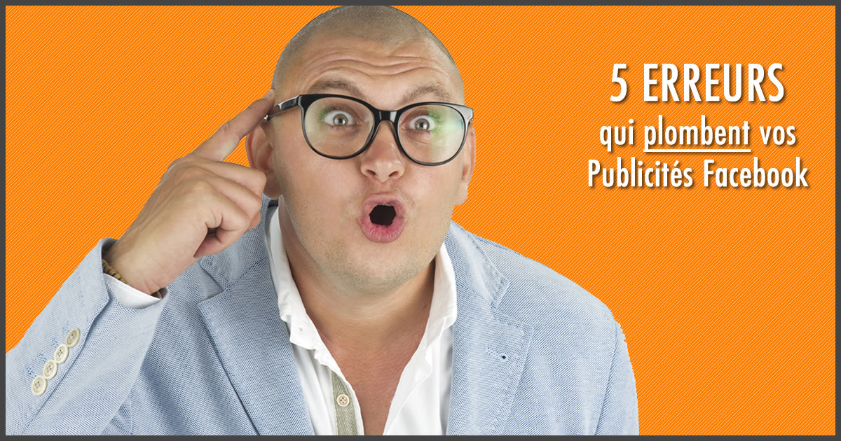 5 erreurs qui plombent vos publicités Facebook
